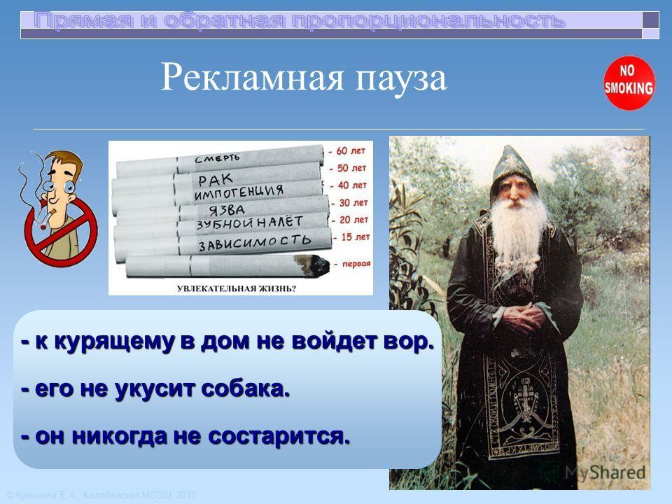 Рекламная пауза © Кузьмина Е.А., Колобовская МСОШ, 2010 - к курящему в дом не войдет вор. - его не укусит собака. - он никогда не состарится.