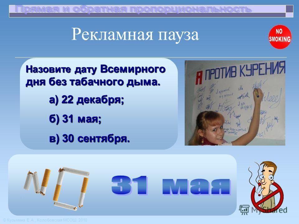 Назовите дату Всемирного дня без табачного дыма. Назовите дату Всемирного дня без табачного дыма. а) 22 декабря; б) 31 мая; в) 30 сентября. Рекламная пауза © Кузьмина Е.А., Колобовская МСОШ, 2010