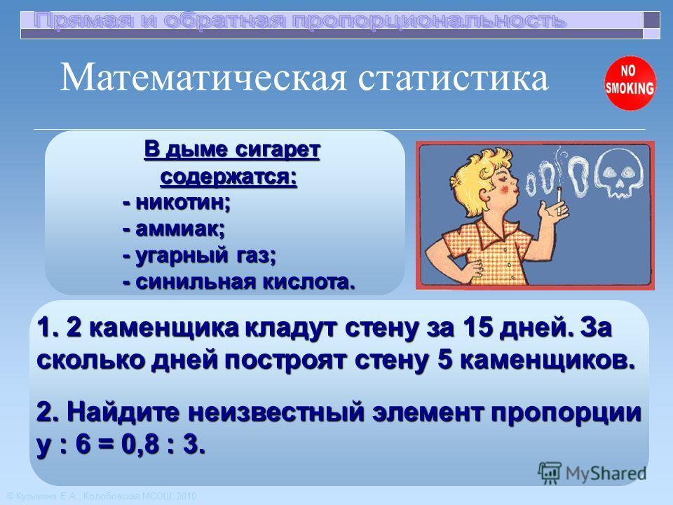 В дыме сигарет содержатся: В дыме сигарет содержатся: - никотин; - никотин; - аммиак; - аммиак; - угарный газ; - угарный газ; - синильная кислота. - синильная кислота. 2. Найдите неизвестный элемент пропорции y : 6 = 0,8 : 3. 1. 2 каменщика кладут ст