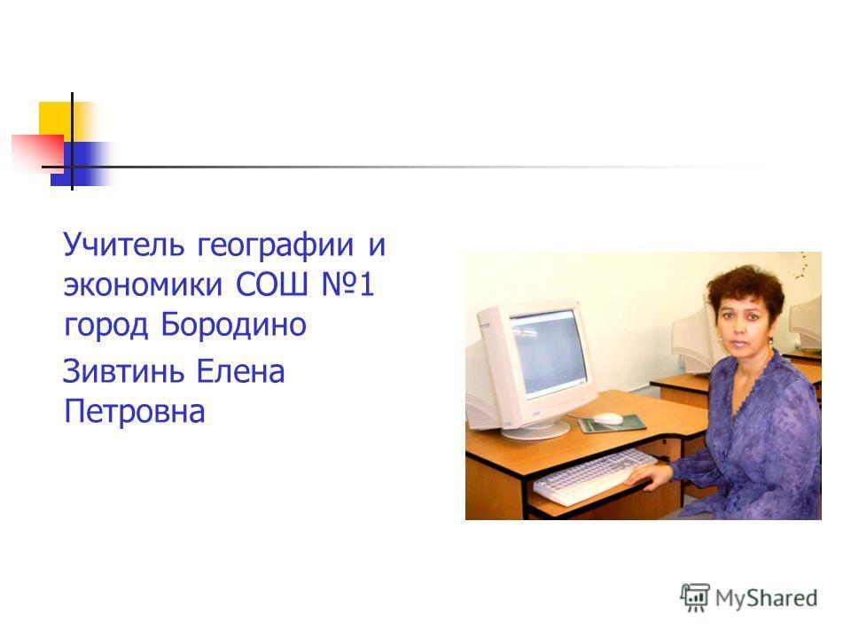 Учитель географии и экономики СОШ 1 город Бородино Зивтинь Елена Петровна