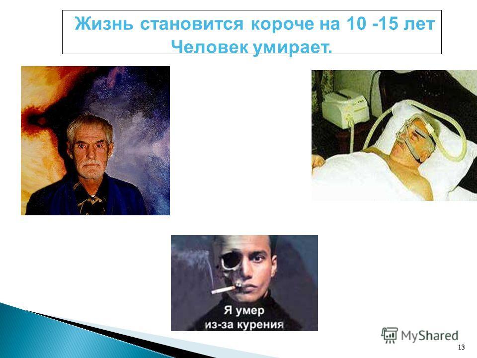 13 Жизнь становится короче на 10 -15 лет Человек умирает.