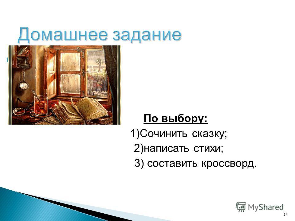 17 Домашнее задание По выбору: 1)Сочинить сказку; 2)написать стихи; 3) составить кроссворд.