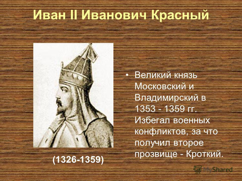 Иван II Иванович Красный Великий князь Московский и Владимирский в 1353 - 1359 гг. Избегал военных конфликтов, за что получил второе прозвище - Кроткий. (1326-1359)