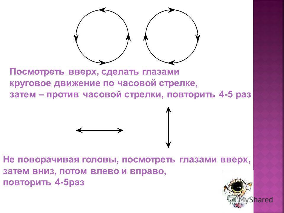 Посмотреть вверх, сделать глазами круговое движение по часовой стрелке, затем – против часовой стрелки, повторить 4-5 раз Не поворачивая головы, посмотреть глазами вверх, затем вниз, потом влево и вправо, повторить 4-5раз