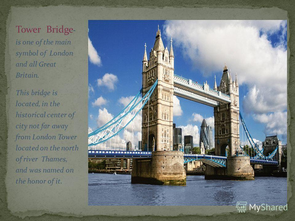 Tower Bridge - is one of the main symbol of London and all Great Britain. This bridge is located, in the historical center of city not far away from London Tower located on the north of river Thames, and was named on the honor of it.