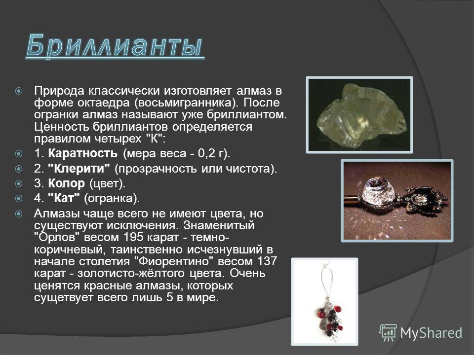 Природа классически изготовляет алмаз в форме октаедра (восьмигранника). После огранки алмаз называют уже бриллиантом. Ценность бриллиантов определяется правилом четырех