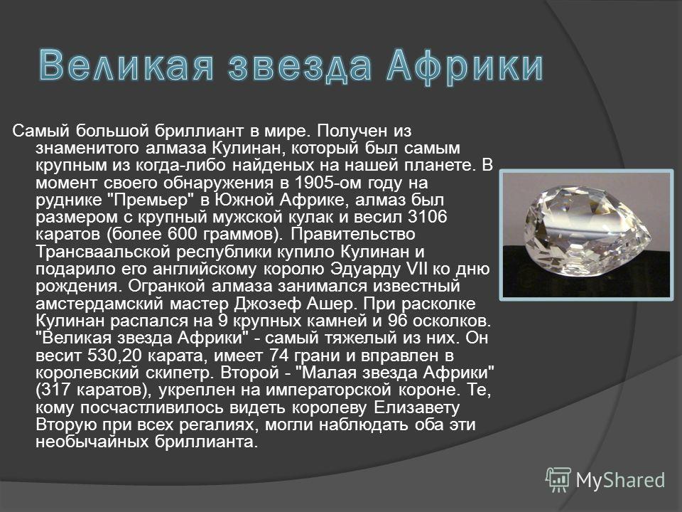 Самый большой бриллиант в мире. Получен из знаменитого алмаза Кулинан, который был самым крупным из когда-либо найденых на нашей планете. В момент своего обнаружения в 1905-ом году на руднике