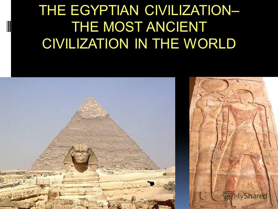 THE EGYPTIAN CIVILIZATION– THE MOST ANCIENT CIVILIZATION IN THE WORLD
