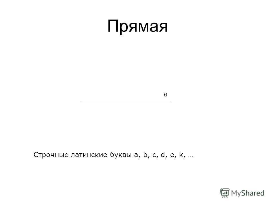 Прямая a Строчные латинские буквы a, b, c, d, e, k, …