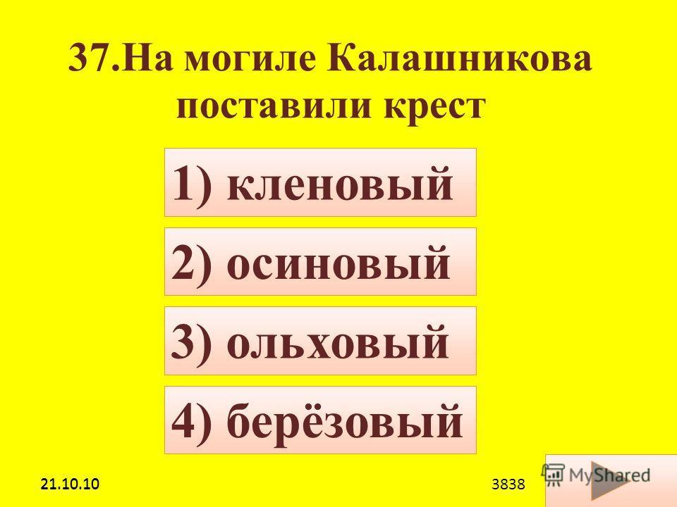 21.10.10 37.На могиле Калашникова поставили крест 4) берёзовый 1) кленовый 2) осиновый 3) ольховый 21.10.103838
