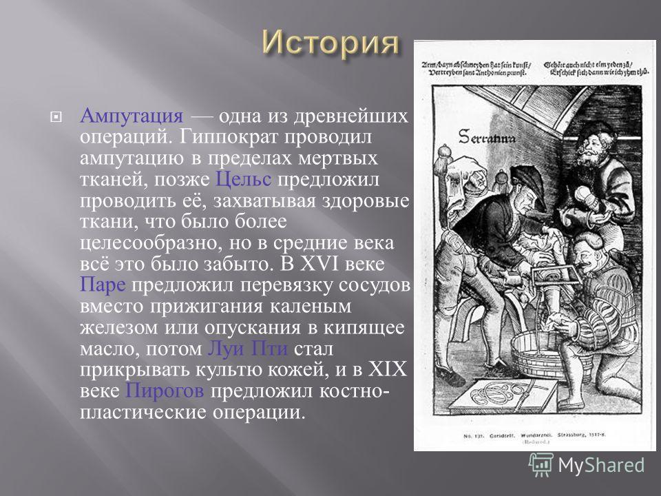Ампутация одна из древнейших операций. Гиппократ проводил ампутацию в пределах мертвых тканей, позже Цельс предложил проводить её, захватывая здоровые ткани, что было более целесообразно, но в средние века всё это было забыто. В XVI веке Паре предлож