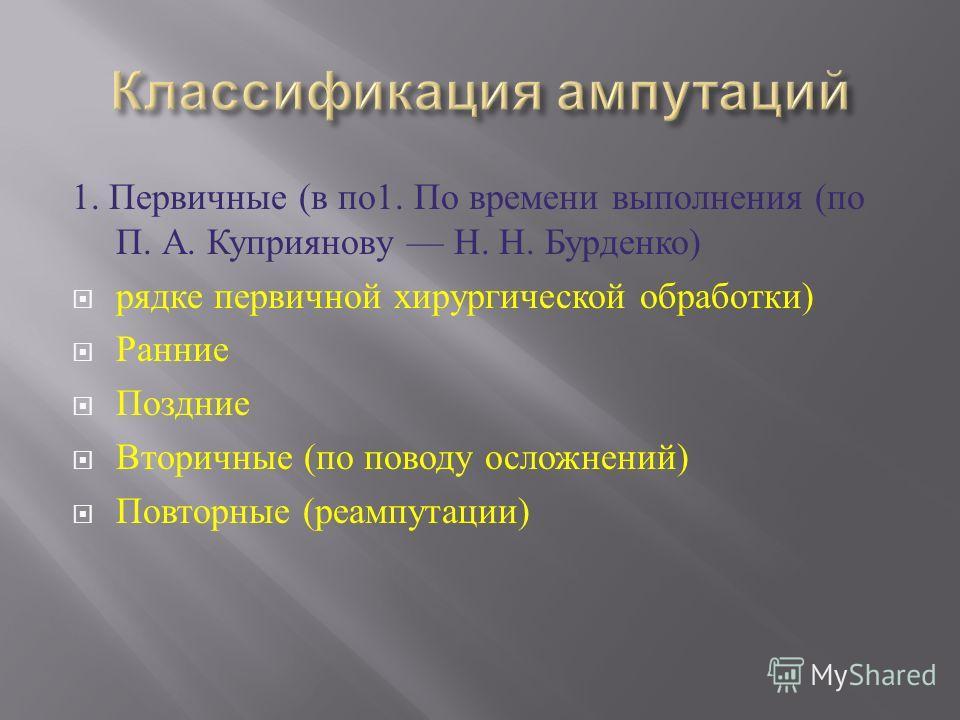 1. Первичные ( в по 1. По времени выполнения ( по П. А. Куприянову Н. Н. Бурденко ) рядке первичной хирургической обработки ) Ранние Поздние Вторичные ( по поводу осложнений ) Повторные ( реампутации )