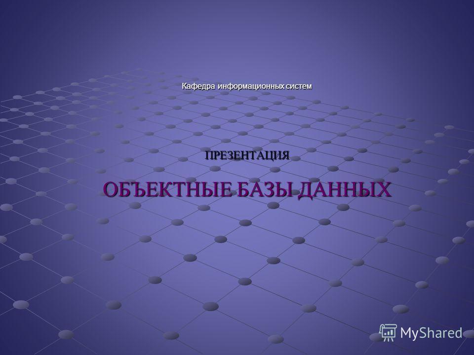 Кафедра информационных систем ПРЕЗЕНТАЦИЯ ОБЪЕКТНЫЕ БАЗЫ ДАННЫХ