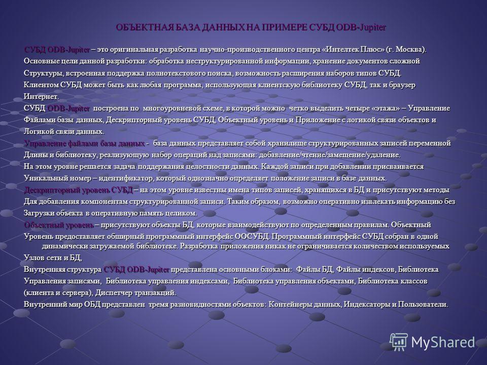 ОБЪЕКТНАЯ БАЗА ДАННЫХ НА ПРИМЕРЕ СУБД ODB-Jupiter СУБД ODB-Jupiter – это оригинальная разработка научно-производственного центра «Интелтек Плюс» (г. Москва). Основные цели данной разработки: обработка неструктурированной информации, хранение документ