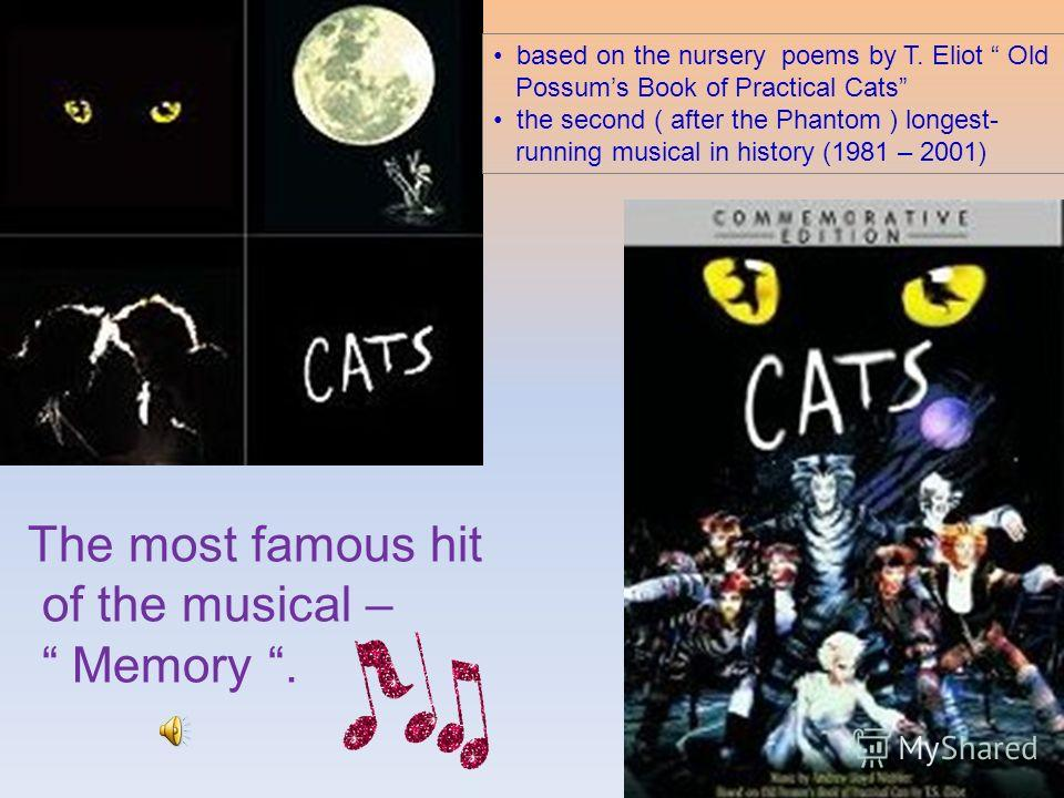 based on the nursery poems by T. Eliot Old Possums Book of Practical Cats the second ( after the Phantom ) longest- running musical in history (1981 – 2001) The most famous hit of the musical – Memory.