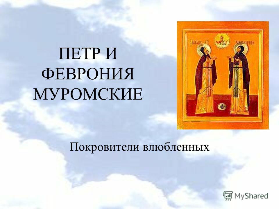 ПЕТР И ФЕВРОНИЯ МУРОМСКИЕ Покровители влюбленных