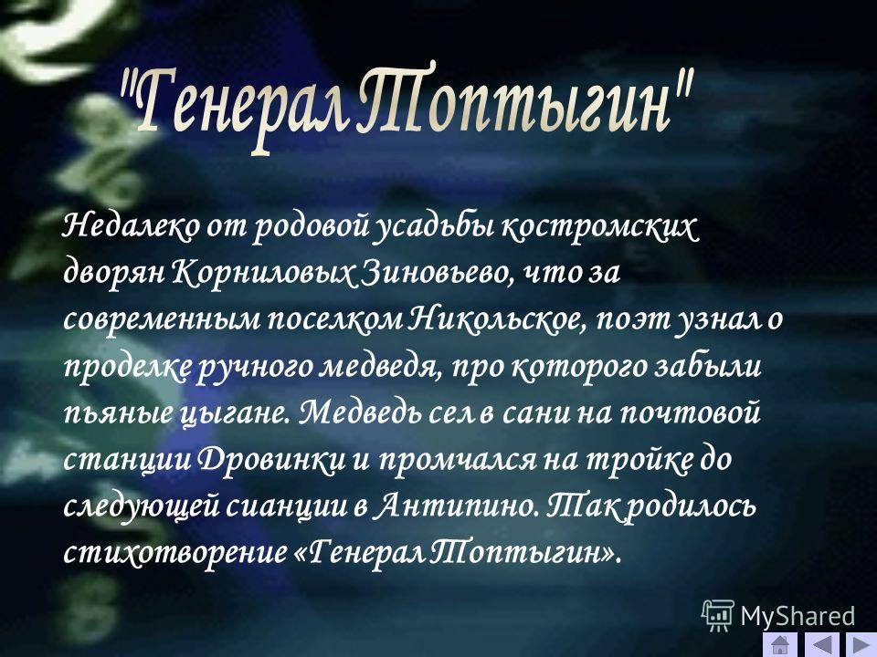 Недалеко от родовой усадьбы костромских дворян Корниловых Зиновьево, что за современным поселком Никольское, поэт узнал о проделке ручного медведя, про которого забыли пьяные цыгане. Медведь сел в сани на почтовой станции Дровинки и промчался на трой