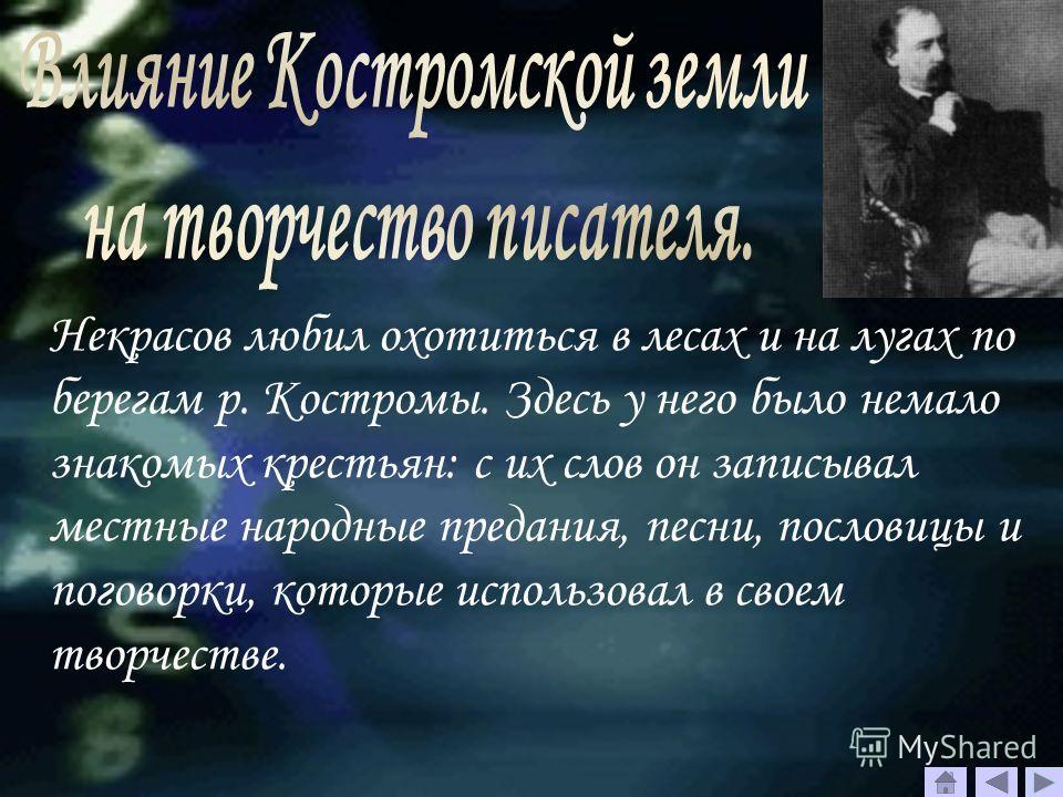Некрасов любил охотиться в лесах и на лугах по берегам р. Костромы. Здесь у него было немало знакомых крестьян: с их слов он записывал местные народные предания, песни, пословицы и поговорки, которые использовал в своем творчестве.