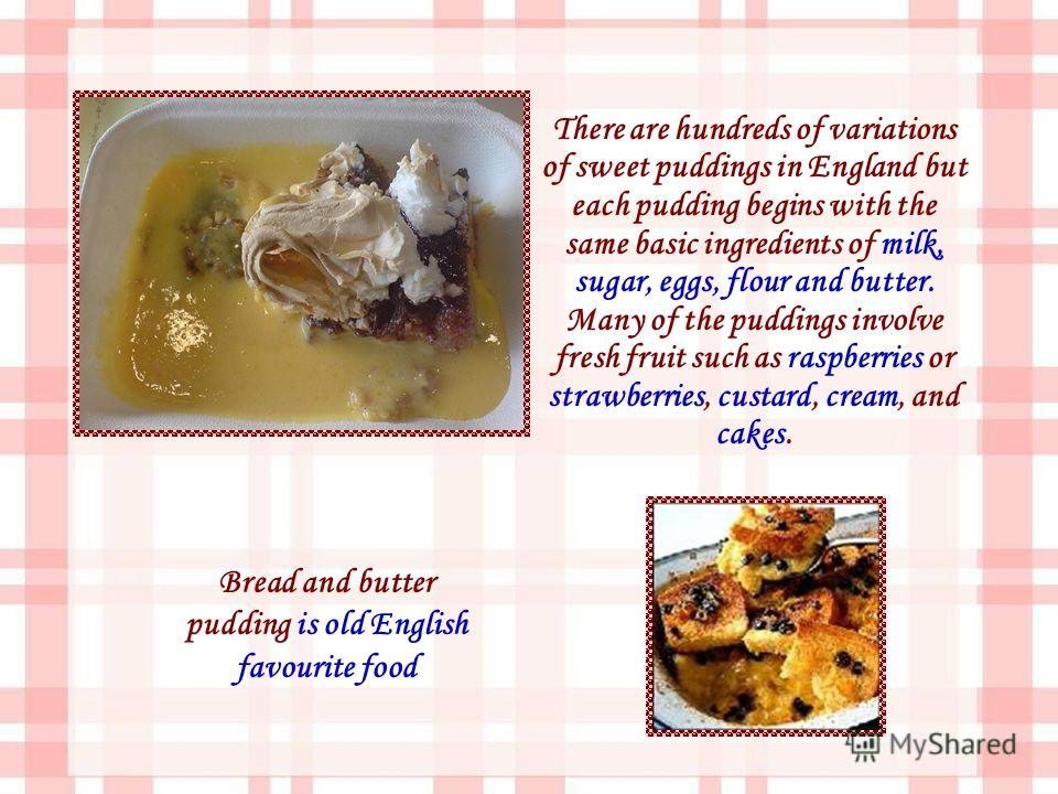 There are hundreds of variations of sweet puddings in England but each pudding begins with the same basic ingredients of milk, sugar, eggs, flour and butter. Many of the puddings involve fresh fruit such as raspberries or strawberries, custard, cream