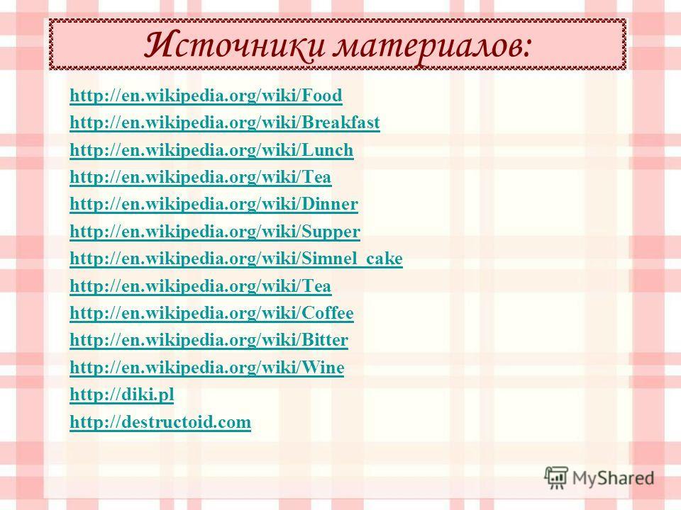 Источники материалов: http://en.wikipedia.org/wiki/Food http://en.wikipedia.org/wiki/Breakfast http://en.wikipedia.org/wiki/Lunch http://en.wikipedia.org/wiki/Tea http://en.wikipedia.org/wiki/Dinner http://en.wikipedia.org/wiki/Supper http://en.wikip