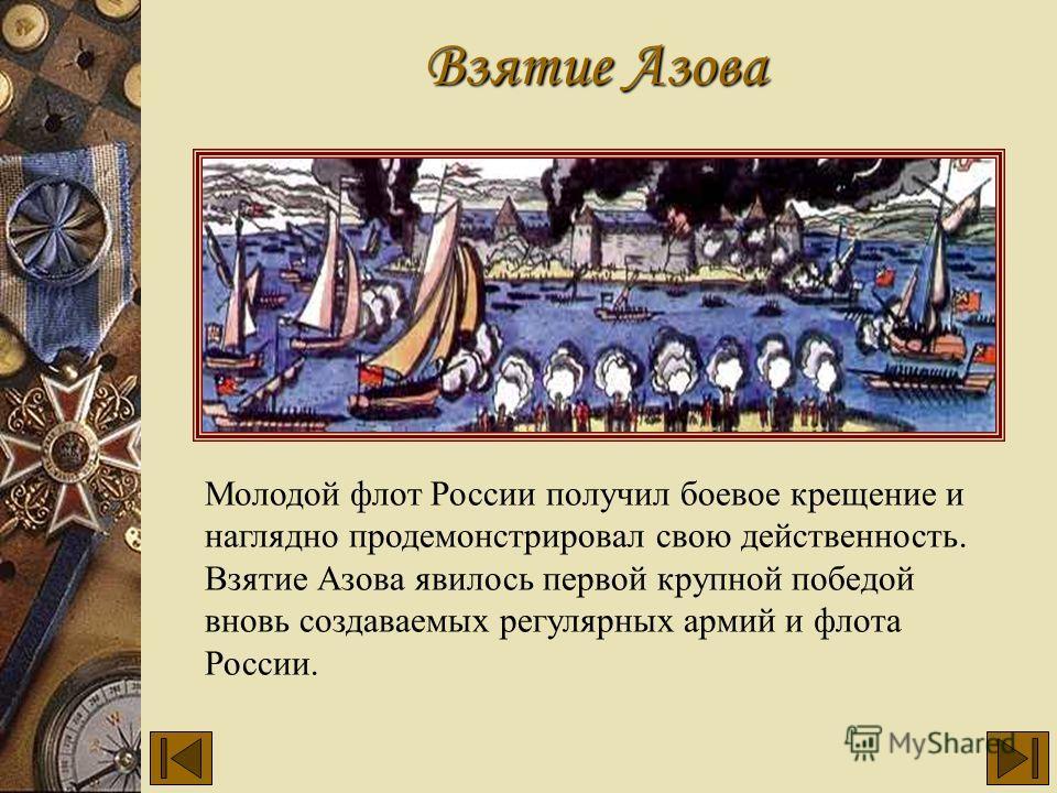 Молодой флот России получил боевое крещение и наглядно продемонстрировал свою действенность. Взятие Азова явилось первой крупной победой вновь создаваемых регулярных армий и флота России. Взятие Азова