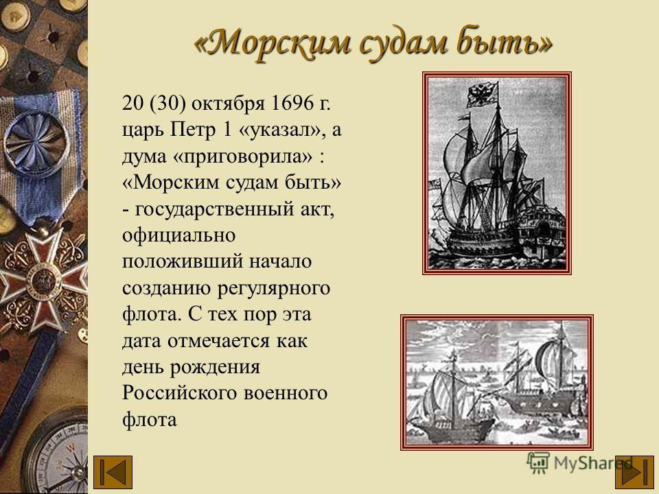 20 (30) октября 1696 г. царь Петр 1 «указал», а дума «приговорила» : «Морским судам быть» - государственный акт, официально положивший начало созданию регулярного флота. С тех пор эта дата отмечается как день рождения Российского военного флота «Морс