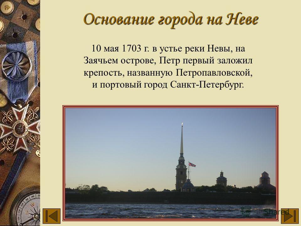 Основание города на Неве 10 мая 1703 г. в устье реки Невы, на Заячьем острове, Петр первый заложил крепость, названную Петропавловской, и портовый город Санкт-Петербург.