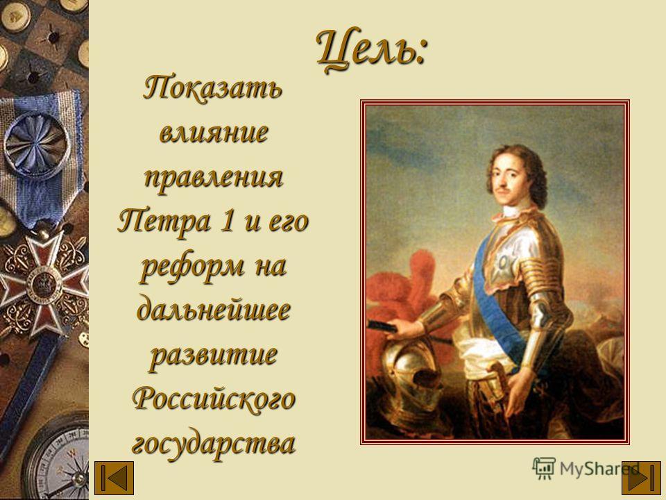 Показать влияние правления Петра 1 и его реформ на дальнейшее развитие Российского государства Цель: