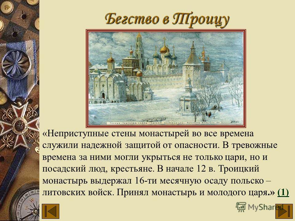 Бегство в Троицу (1) (1) «Неприступные стены монастырей во все времена служили надежной защитой от опасности. В тревожные времена за ними могли укрыться не только цари, но и посадский люд, крестьяне. В начале 12 в. Троицкий монастырь выдержал 16-ти м