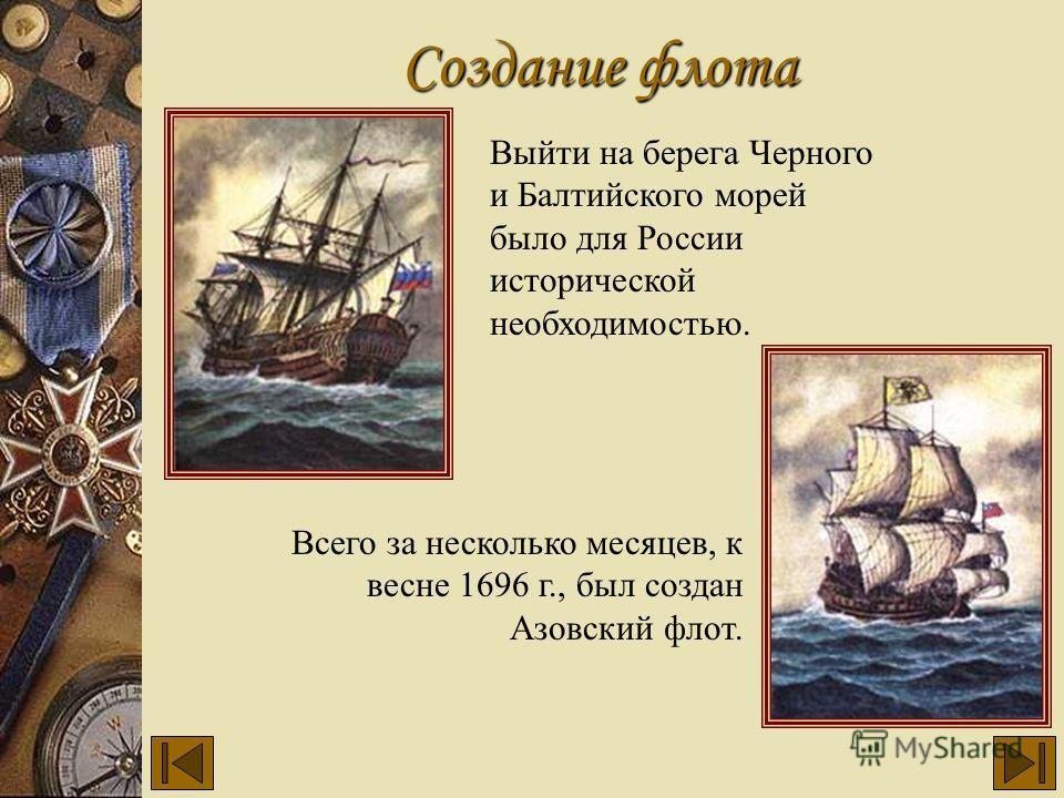 Создание флота Выйти на берега Черного и Балтийского морей было для России исторической необходимостью. Всего за несколько месяцев, к весне 1696 г., был создан Азовский флот.
