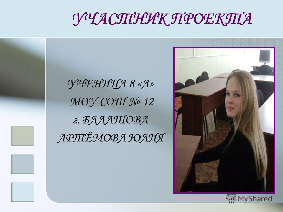 УЧАСТНИК ПРОЕКТА УЧЕНИЦА 8 «А» МОУ СОШ 12 г. БАЛАШОВА АРТЁМОВА ЮЛИЯ