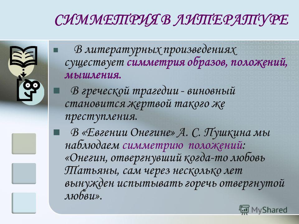 СИММЕТРИЯ В ЛИТЕРАТУРЕ В литературных произведениях существует симметрия образов, положений, мышления. В греческой трагедии - виновный становится жертвой такого же преступления. В «Евгении Онегине» А. С. Пушкина мы наблюдаем симметрию положений: «Оне
