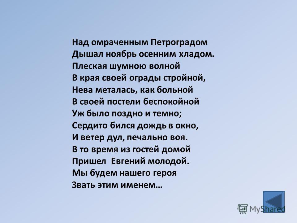 Над омраченным Петроградом Дышал ноябрь осенним хладом. Плеская шумною волной В края своей ограды стройной, Нева металась, как больной В своей постели беспокойной Уж было поздно и темно; Сердито бился дождь в окно, И ветер дул, печально воя. В то вре