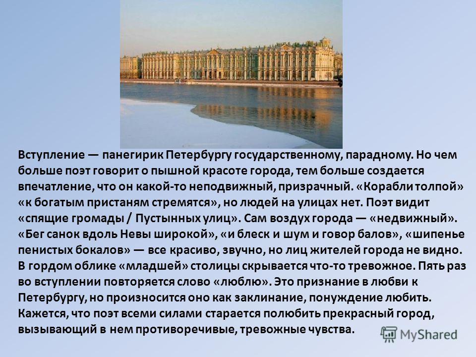 Вступление панегирик Петербургу государственному, парадному. Но чем больше поэт говорит о пышной красоте города, тем больше создается впечатление, что он какой-то неподвижный, призрачный. «Корабли толпой» «к богатым пристаням стремятся», но людей на