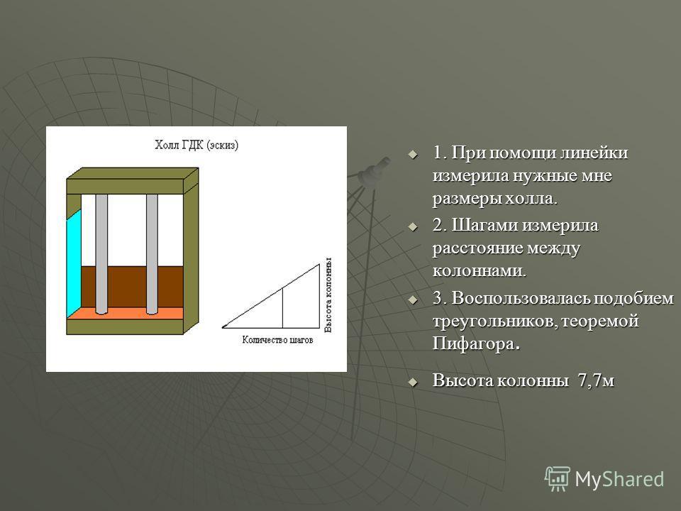 1. При помощи линейки измерила нужные мне размеры холла. 1. При помощи линейки измерила нужные мне размеры холла. 2. Шагами измерила расстояние между колоннами. 2. Шагами измерила расстояние между колоннами. 3. Воспользовалась подобием треугольников,