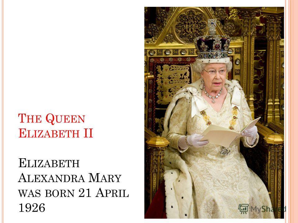 T HE Q UEEN E LIZABETH II E LIZABETH A LEXANDRA M ARY WAS BORN 21 A PRIL 1926