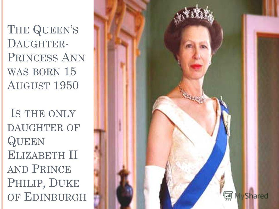 T HE Q UEEN S D AUGHTER - P RINCESS A NN WAS BORN 15 A UGUST 1950 I S THE ONLY DAUGHTER OF Q UEEN E LIZABETH II AND P RINCE P HILIP, D UKE OF E DINBURGH