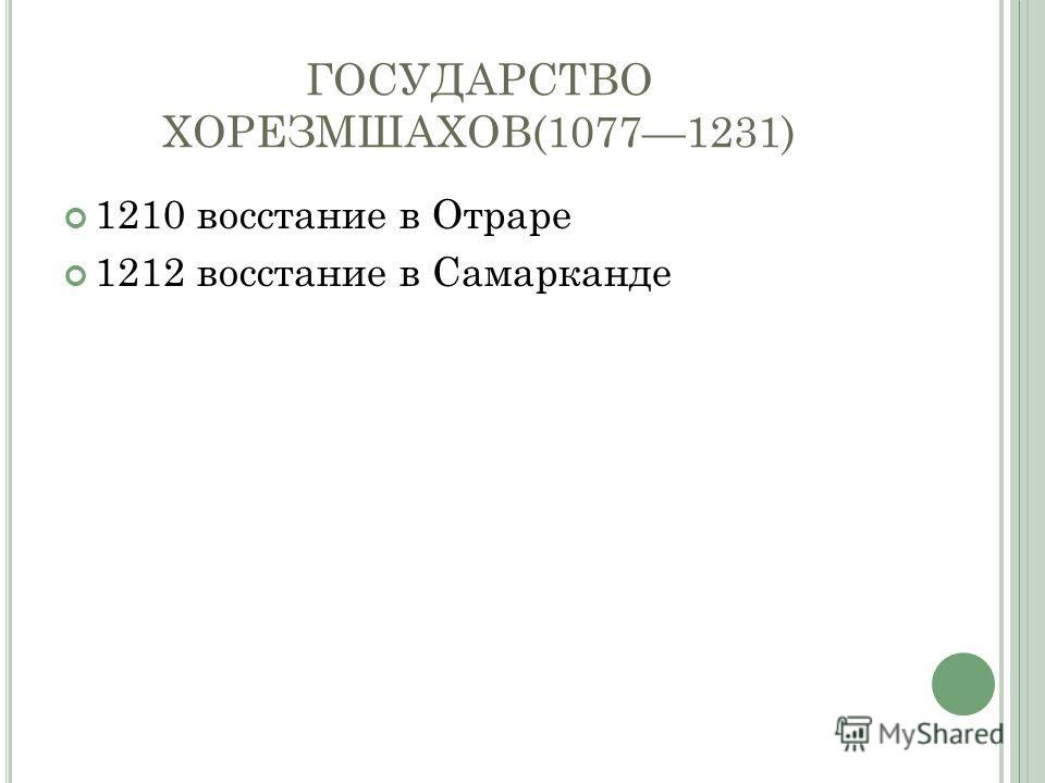 ГОСУДАРСТВО ХОРЕЗМШАХОВ(10771231) 1210 восстание в Отраре 1212 восстание в Самарканде