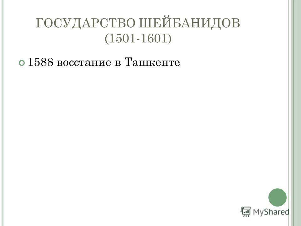 ГОСУДАРСТВО ШЕЙБАНИДОВ (1501-1601) 1588 восстание в Ташкенте