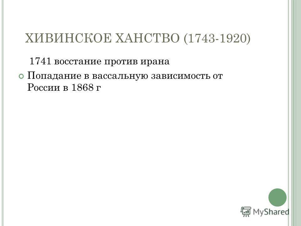 ХИВИНСКОЕ ХАНСТВО (1743-1920) 1741 восстание против ирана Попадание в вассальную зависимость от России в 1868 г