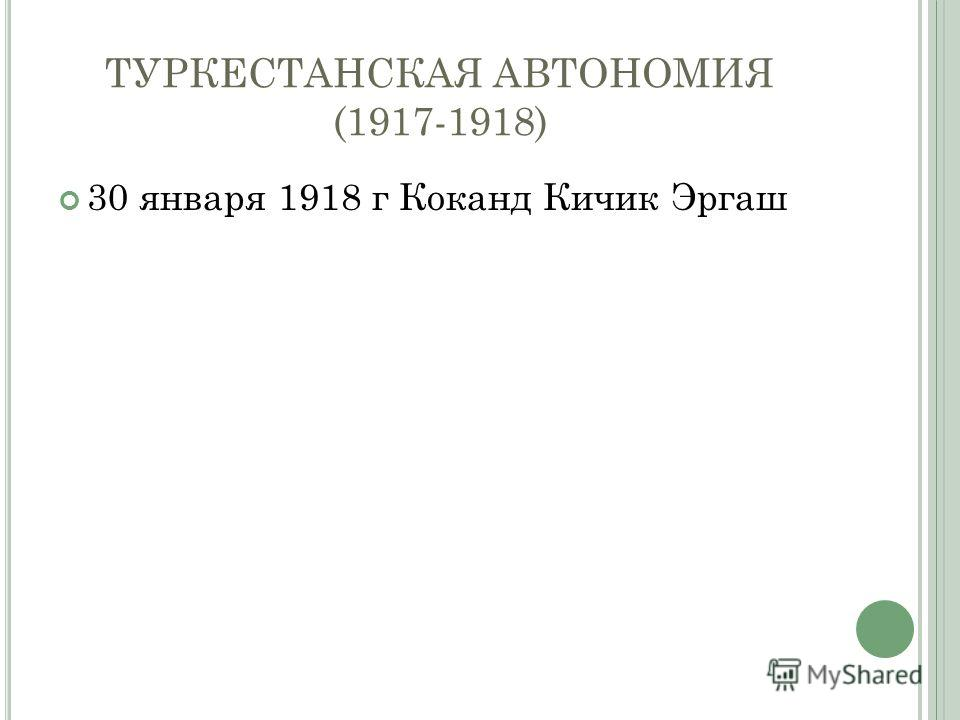 ТУРКЕСТАНСКАЯ АВТОНОМИЯ (1917-1918) 30 января 1918 г Коканд Кичик Эргаш
