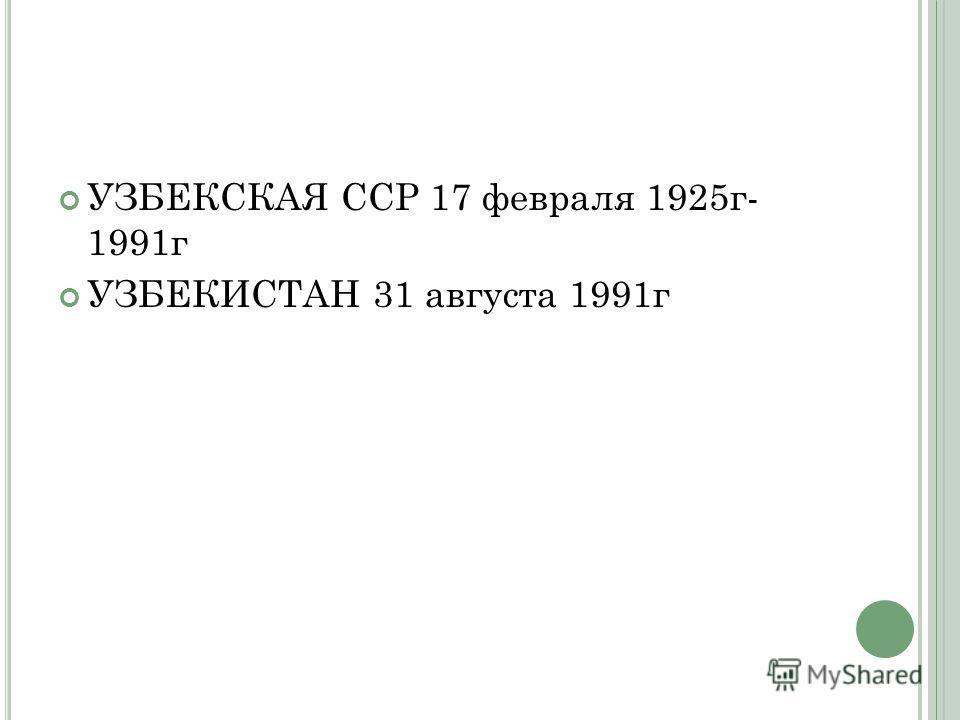 УЗБЕКСКАЯ ССР 17 февраля 1925г- 1991г УЗБЕКИСТАН 31 августа 1991г