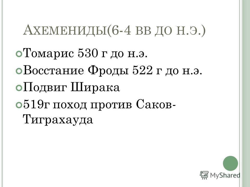 А ХЕМЕНИДЫ (6-4 ВВ ДО Н. Э.) Томарис 530 г до н.э. Восстание Фроды 522 г до н.э. Подвиг Ширака 519г поход против Саков- Тиграхауда