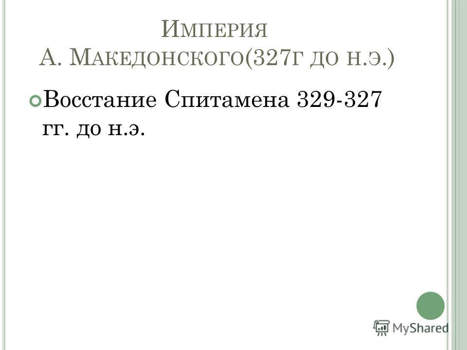 И МПЕРИЯ А. М АКЕДОНСКОГО (327 Г ДО Н. Э.) Восстание Спитамена 329-327 гг. до н.э.