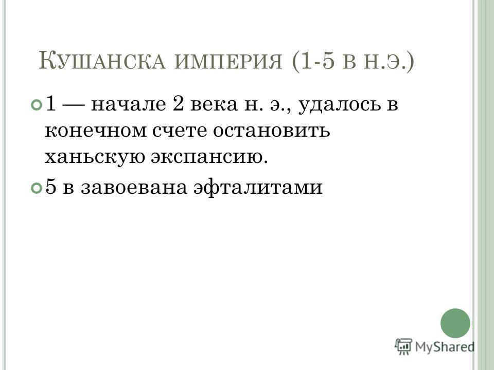 К УШАНСКА ИМПЕРИЯ (1-5 В Н. Э.) 1 начале 2 века н. э., удалось в конечном счете остановить ханьскую экспансию. 5 в завоевана эфталитами