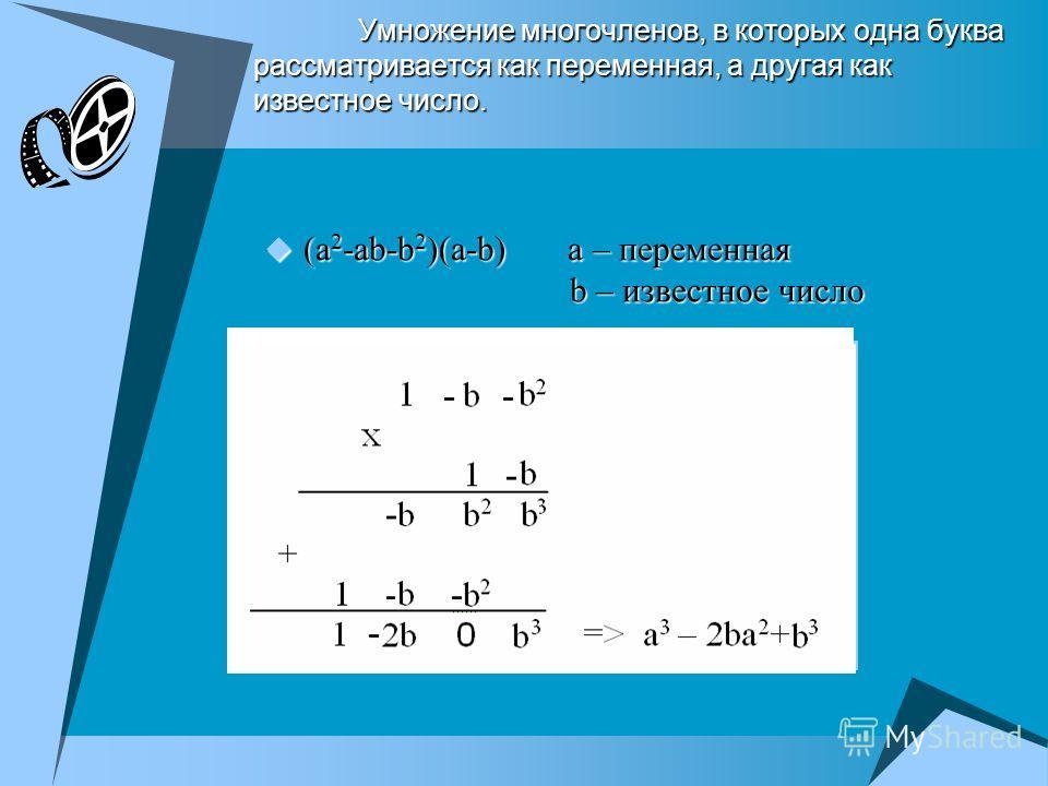 Умножение многочленов, в которых одна буква рассматривается как переменная, а другая как известное число. (a 2 -ab-b 2 )(a-b) a – переменная b – известное число (a 2 -ab-b 2 )(a-b) a – переменная b – известное число