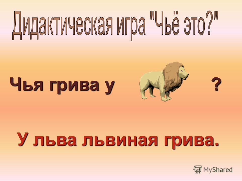 Чья грива у ? У льва львиная грива.