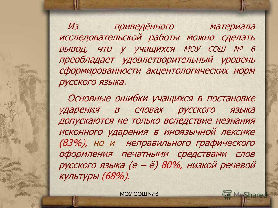 Из приведённого материала исследовательской работы можно сделать вывод, что у учащихся МОУ СОШ 6 преобладает удовлетворительный уровень сформированности акцентологических норм русского языка. Основные ошибки учащихся в постановке ударения в словах ру