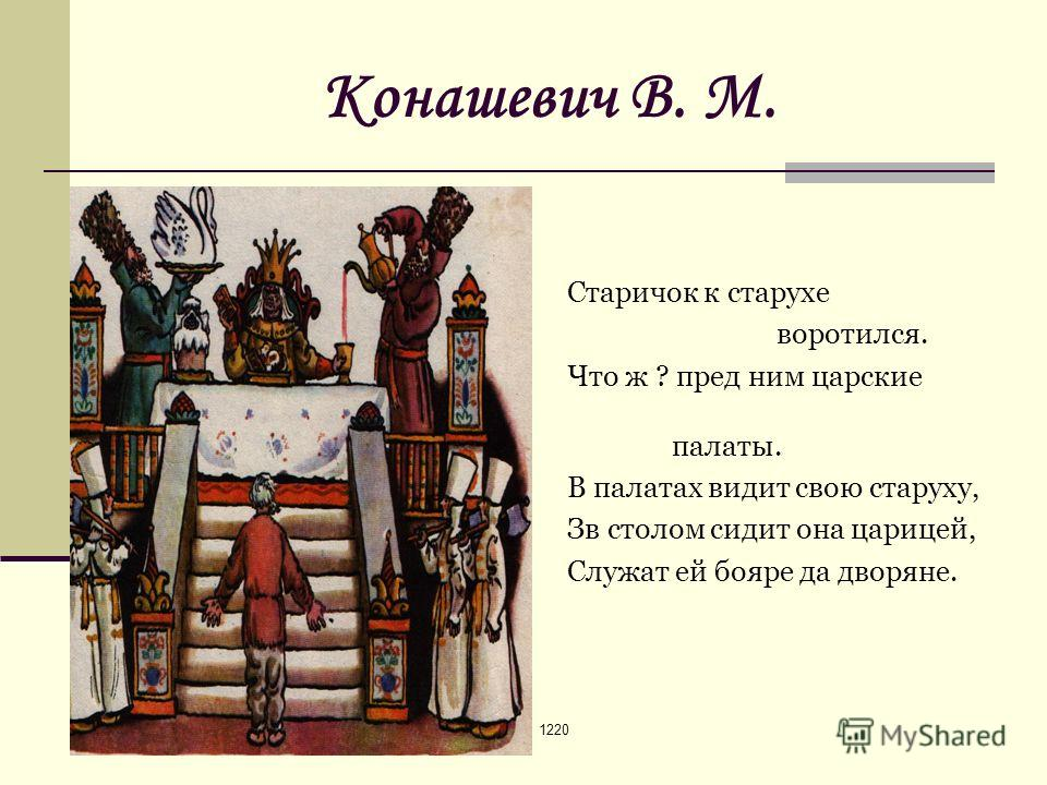 1220 Конашевич В. М. Старичок к старухе воротился. Что ж ? пред ним царские палаты. В палатах видит свою старуху, Зв столом сидит она царицей, Служат ей бояре да дворяне.