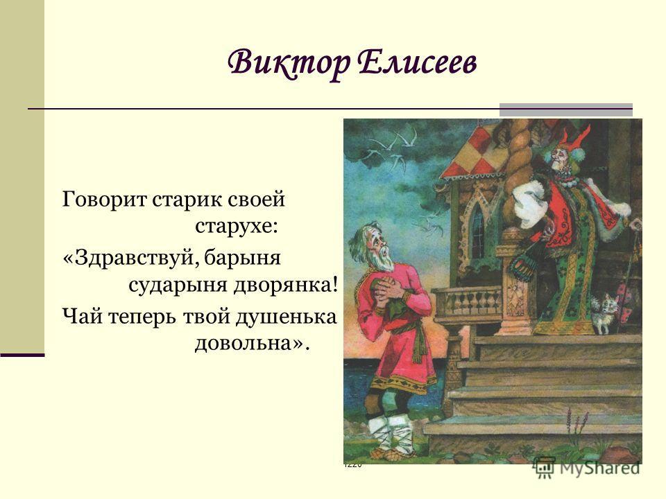 1220 Виктор Елисеев Говорит старик своей старухе: «Здравствуй, барыня сударыня дворянка! Чай теперь твой душенька довольна».
